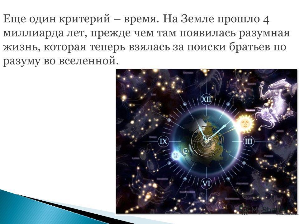 Еще один критерий – время. На Земле прошло 4 миллиарда лет, прежде чем там появилась разумная жизнь, которая теперь взялась за поиски братьев по разуму во вселенной.