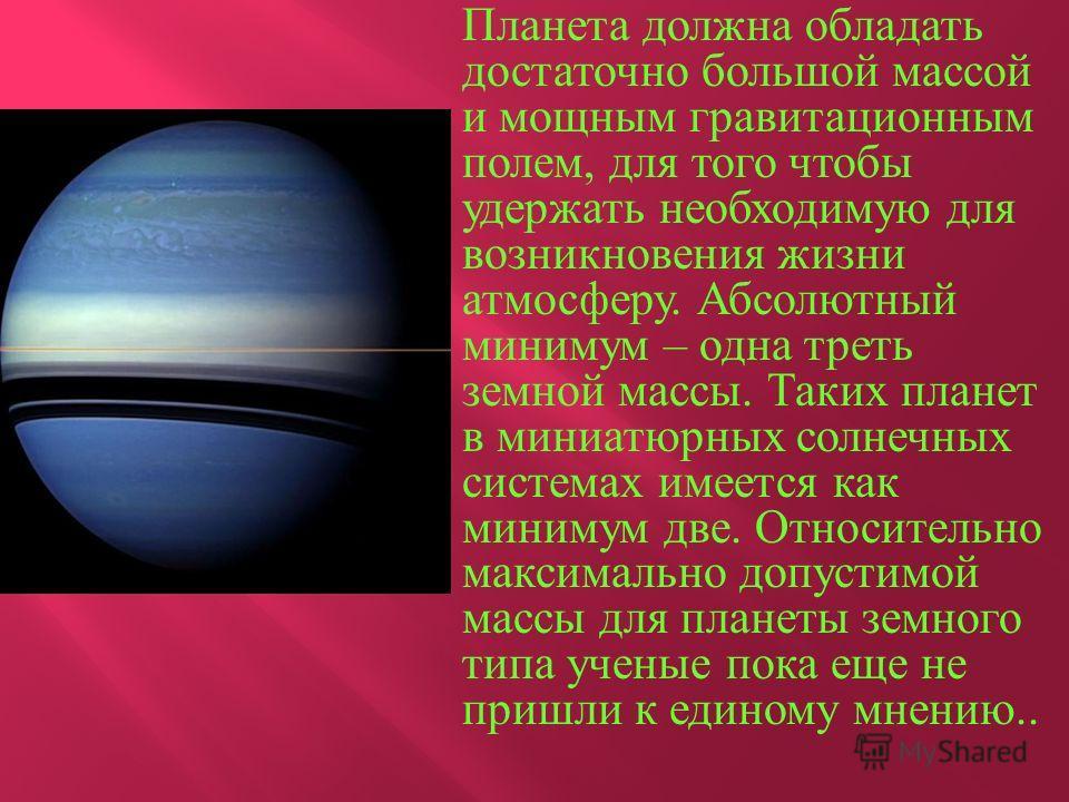 Планета должна обладать достаточно большой массой и мощным гравитационным полем, для того чтобы удержать необходимую для возникновения жизни атмосферу. Абсолютный минимум – одна треть земной массы. Таких планет в миниатюрных солнечных системах имеетс