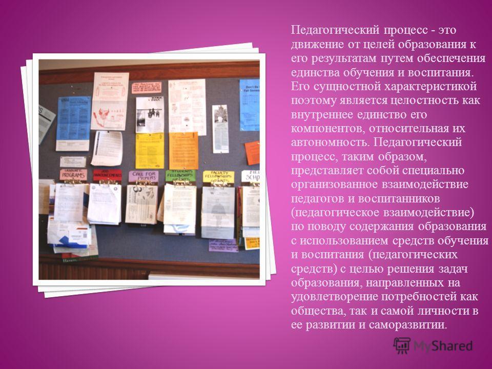 Педагогический процесс - это движение от целей образования к его результатам путем обеспечения единства обучения и воспитания. Его сущностной характеристикой поэтому является целостность как внутреннее единство его компонентов, относительная их автон