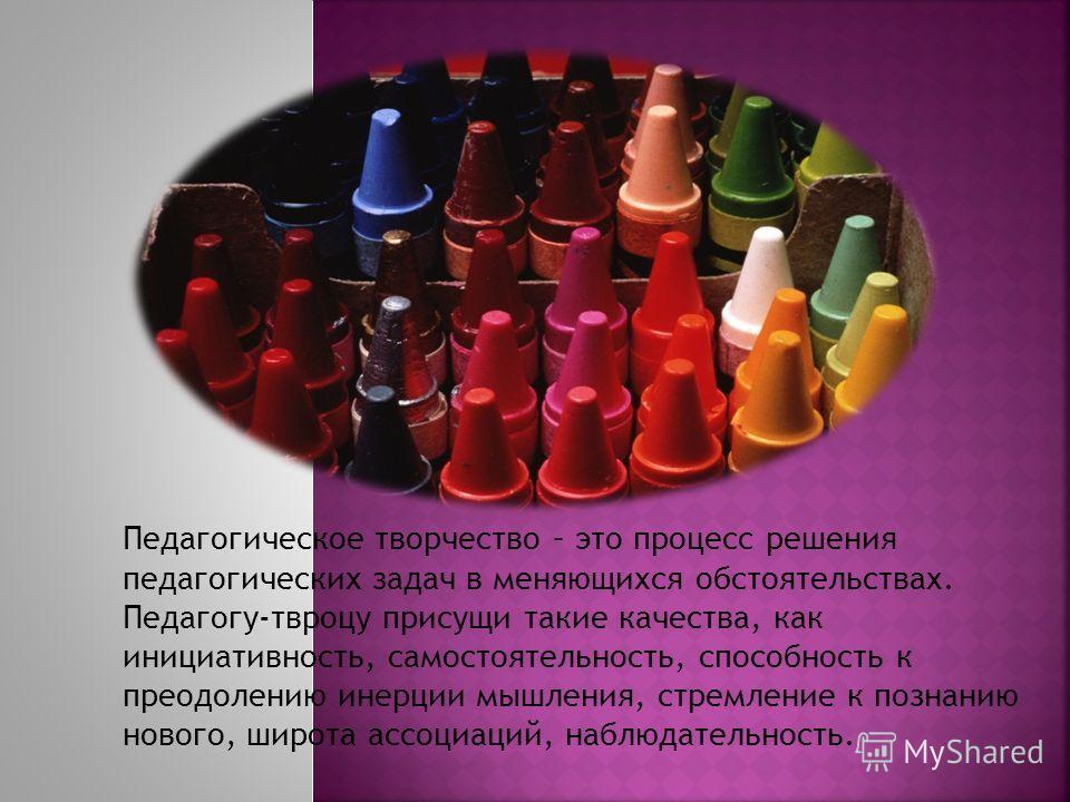 Педагогическое творчество – это процесс решения педагогических задач в меняющихся обстоятельствах. Педагогу-твроцу присущи такие качества, как инициативность, самостоятельность, способность к преодолению инерции мышления, стремление к познанию нового