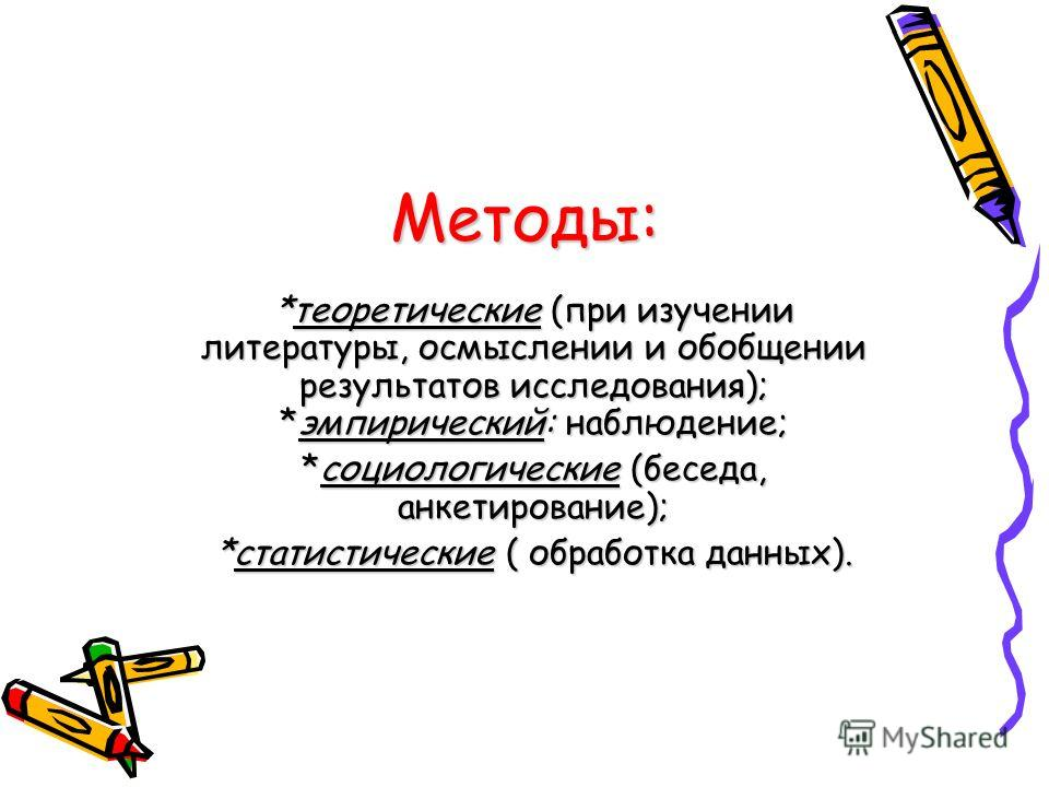 Методы: *теоретические (при изучении литературы, осмыслении и обобщении результатов исследования); *эмпирический: наблюдение; *социологические (беседа, анкетирование); *статистические ( обработка данных).