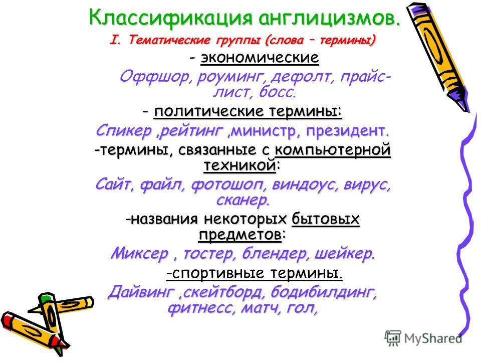 Классификация англицизмов. I. Тематические группы (слова – термины) - экономические Оффшор, роуминг, дефолт, прайс- лист, босс. - политические термины: Спикер,рейтинг,министр, президент. -термины, связанные с компьютерной техникой: Сайт, файл, фотошо