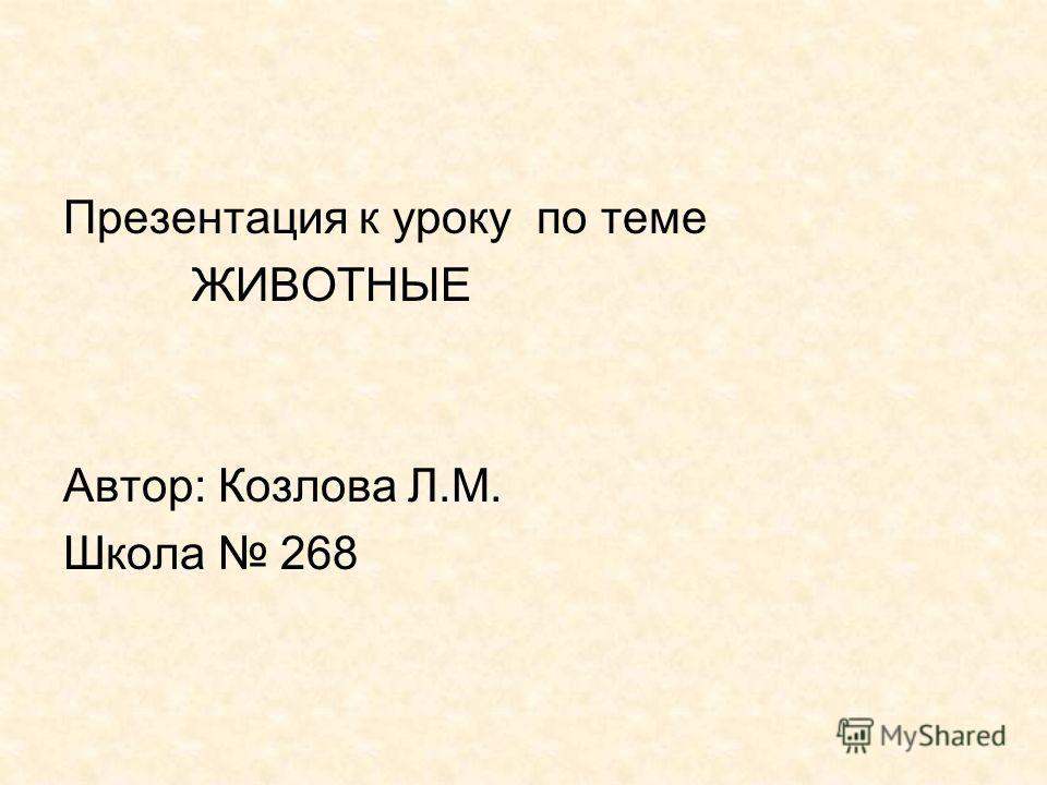 Презентация к уроку по теме ЖИВОТНЫЕ Автор: Козлова Л.М. Школа 268