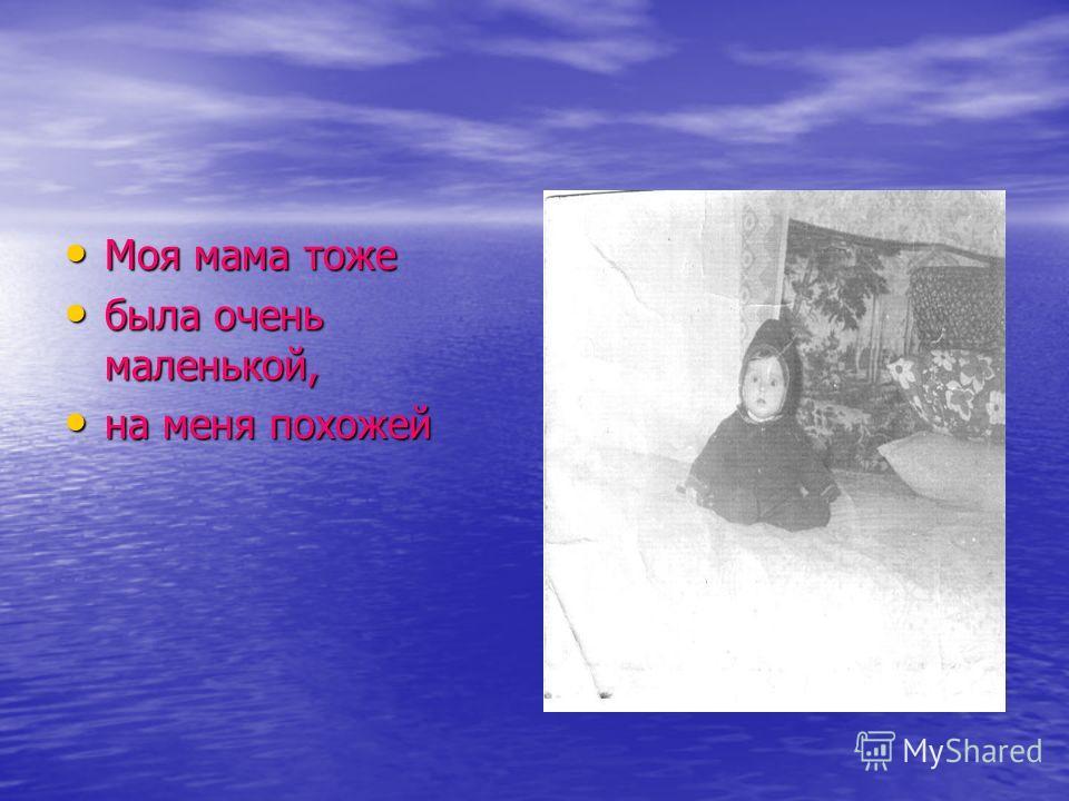 Моя мама тоже Моя мама тоже была очень маленькой, была очень маленькой, на меня похожей на меня похожей