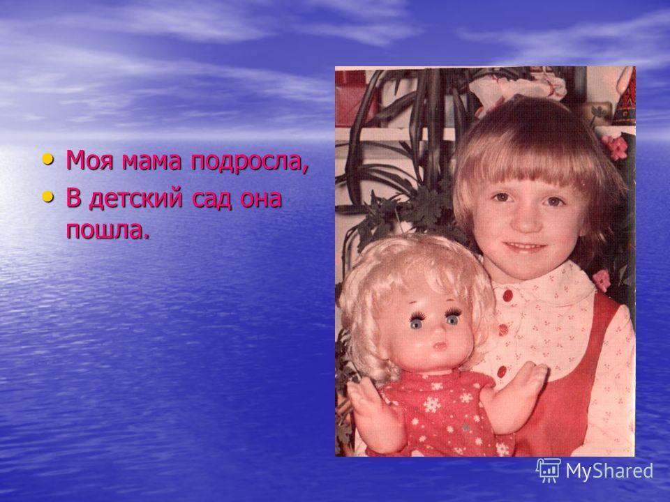 Моя мама подросла, Моя мама подросла, В детский сад она пошла. В детский сад она пошла.