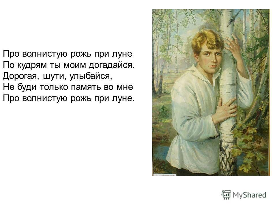 Про волнистую рожь при луне По кудрям ты моим догадайся. Дорогая, шути, улыбайся, Не буди только память во мне Про волнистую рожь при луне.