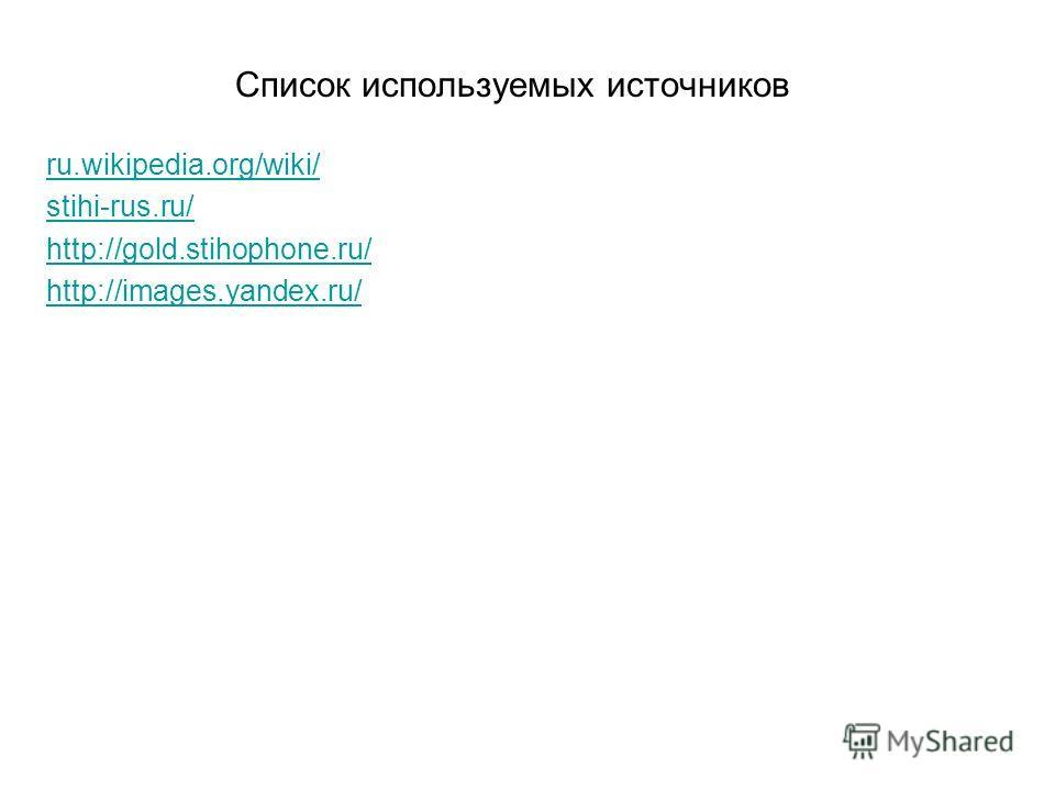 Список используемых источников ru.wikipedia.org/wiki/ stihi-rus.ru/ http://gold.stihophone.ru/ http://images.yandex.ru/