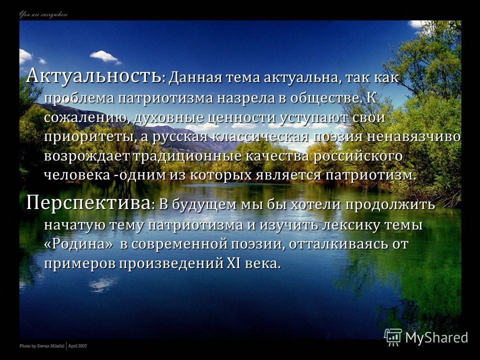 Актуальность : Данная тема актуальна, так как проблема патриотизма назрела в обществе. К сожалению, духовные ценности уступают свои приоритеты, а русская классическая поэзия ненавязчиво возрождает традиционные качества российского человека -одним из