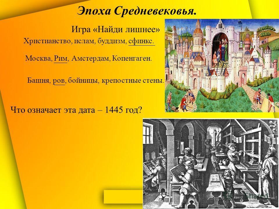 Эпоха Средневековья. Игра «Найди лишнее» Христианство, ислам, буддизм, сфинкс. Москва, Рим, Амстердам, Копенгаген. Башня, ров, бойницы, крепостные стены. Что означает эта дата – 1445 год?