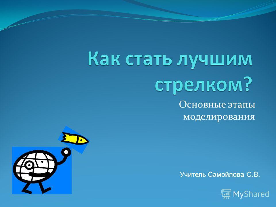 Основные этапы моделирования Учитель Самойлова С.В.