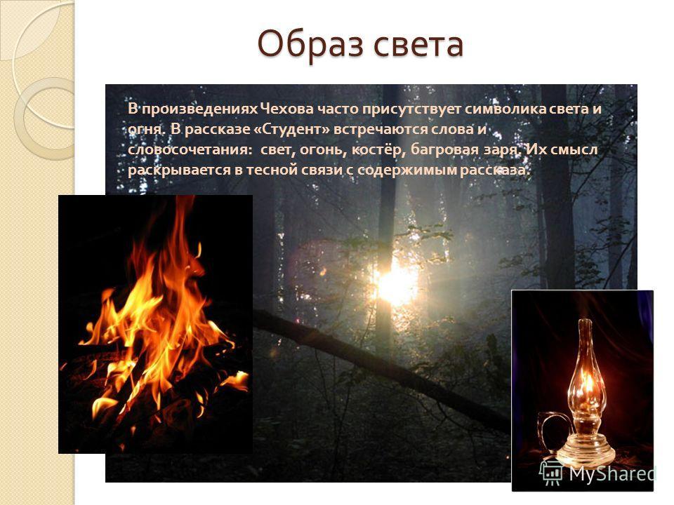 Образ света Образ света В произведениях Чехова часто присутствует символика света и огня. В рассказе « Студент » встречаются слова и словосочетания : свет, огонь, костёр, багровая заря. Их смысл раскрывается в тесной связи с содержимым рассказа.