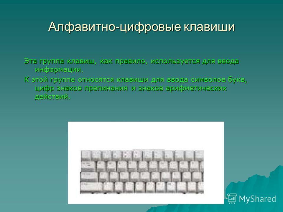 Алфавитно-цифровые клавиши Эта группа клавиш, как правило, используется для ввода информации. К этой группе относятся клавиши для ввода символов букв, цифр знаков препинания и знаков арифметических действий.