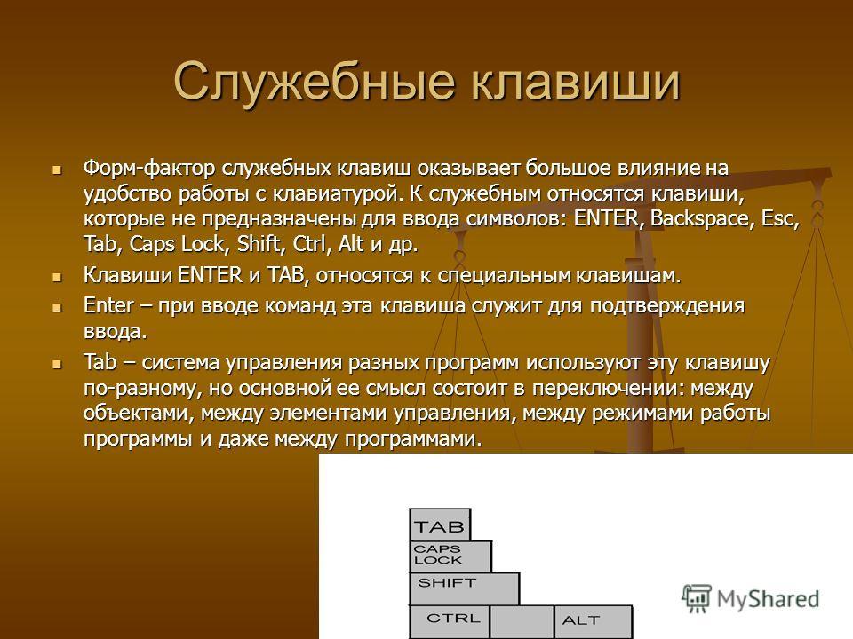 Служебные клавиши Форм-фактор служебных клавиш оказывает большое влияние на удобство работы с клавиатурой. К служебным относятся клавиши, которые не предназначены для ввода символов: ENTER, Backspace, Esc, Tab, Caps Lock, Shift, Ctrl, Alt и др. Форм-