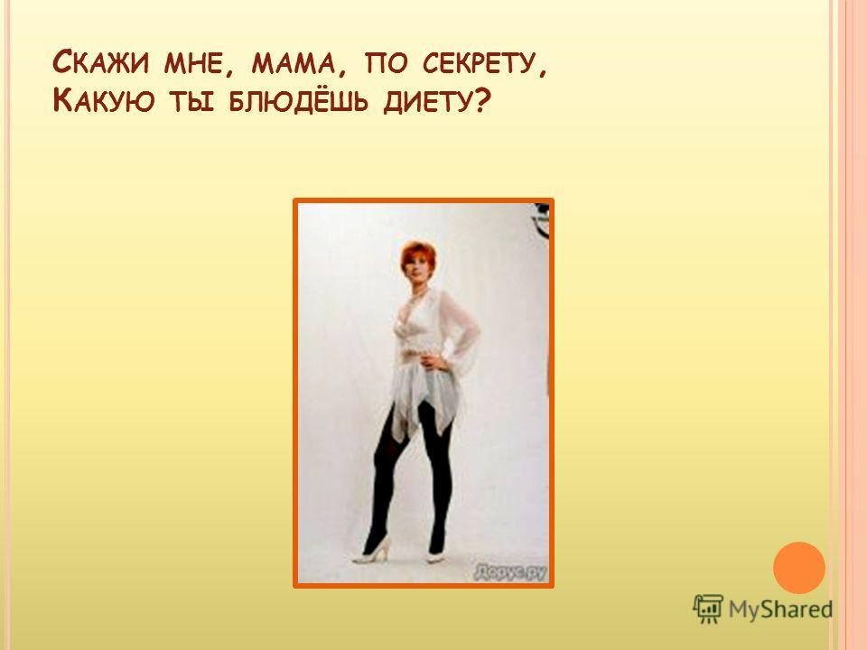 С КАЖИ МНЕ, МАМА, ПО СЕКРЕТУ, К АКУЮ ТЫ БЛЮДЁШЬ ДИЕТУ ?