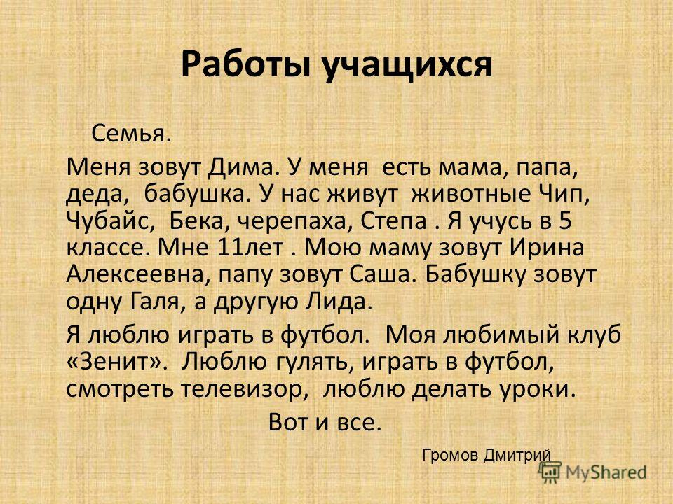 Работы учащихся Семья. Меня зовут Дима. У меня есть мама, папа, деда, бабушка. У нас живут животные Чип, Чубайс, Бека, черепаха, Степа. Я учусь в 5 классе. Мне 11лет. Мою маму зовут Ирина Алексеевна, папу зовут Саша. Бабушку зовут одну Галя, а другую