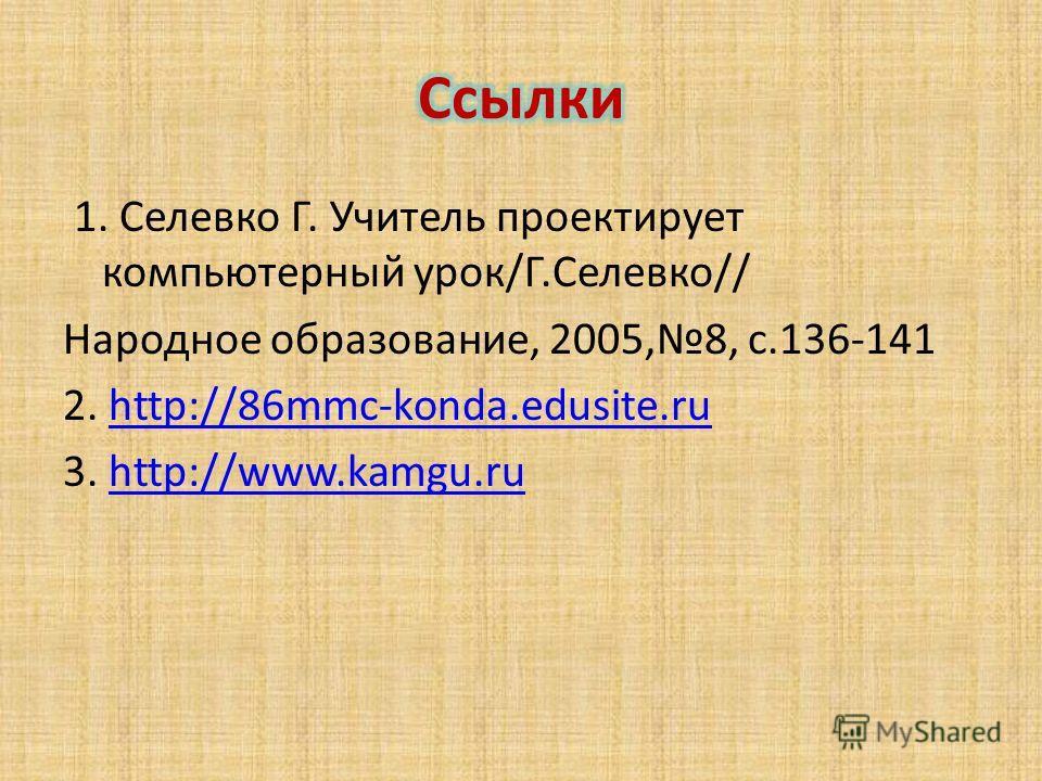 1. Селевко Г. Учитель проектирует компьютерный урок/Г.Селевко// Народное образование, 2005,8, с.136-141 2. http://86mmc-konda.edusite.ruhttp://86mmc-konda.edusite.ru 3. http://www.kamgu.ruhttp://www.kamgu.ru
