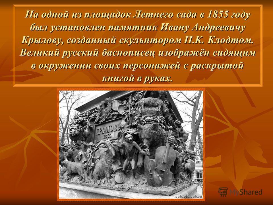На одной из площадок Летнего сада в 1855 году был установлен памятник Ивану Андреевичу Крылову, созданный скульптором П.К. Клодтом. Великий русский баснописец изображён сидящим в окружении своих персонажей с раскрытой книгой в руках.