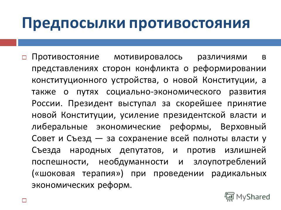 Предпосылки противостояния Противостояние мотивировалось различиями в представлениях сторон конфликта о реформировании конституционного устройства, о новой Конституции, а также о путях социально - экономического развития России. Президент выступал за