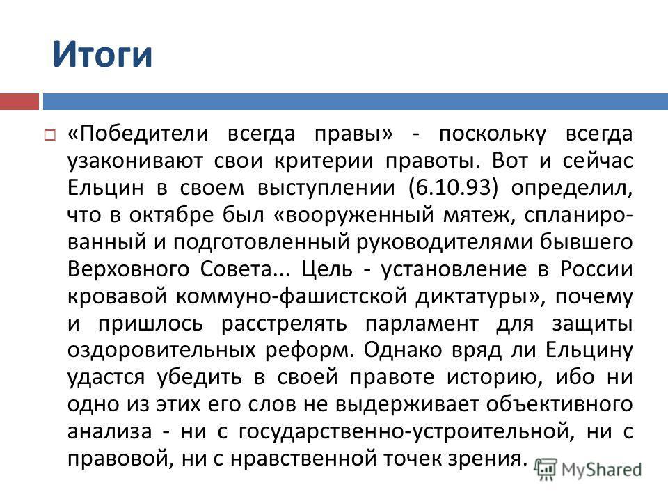 Итоги « Победители всегда правы » - поскольку всегда узаконивают свои критерии правоты. Вот и сейчас Ельцин в своем выступлении (6.10.93) определил, что в октябре был « вооруженный мятеж, спланиро - ванный и подготовленный руководителями бывшего Верх