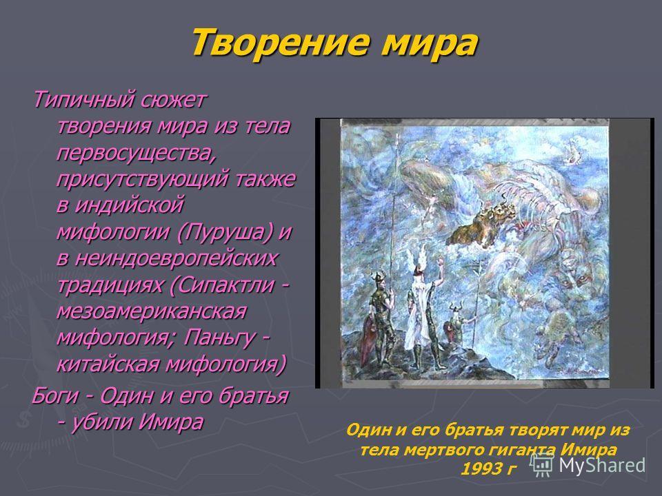 Творение мира Типичный сюжет творения мира из тела первосущества, присутствующий также в индийской мифологии (Пуруша) и в неиндоевропейских традициях (Сипактли - мезоамериканская мифология; Паньгу - китайская мифология) Боги - Один и его братья - уби