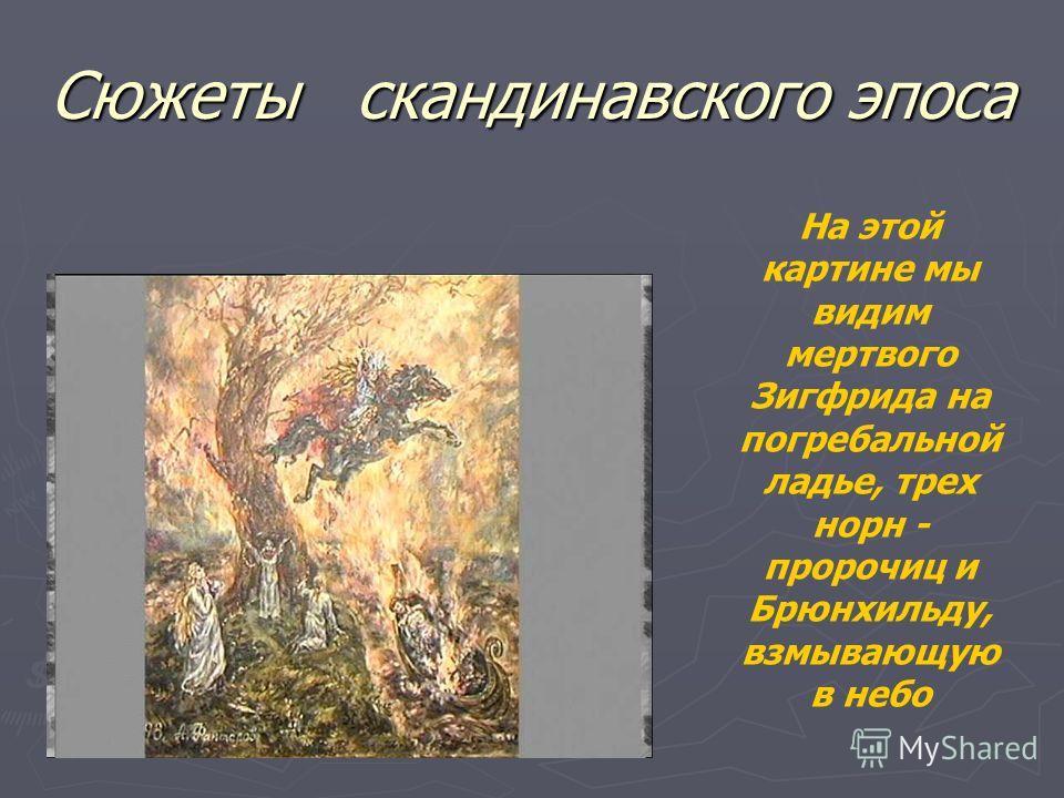 Сюжеты скандинавского эпоса На этой картине мы видим мертвого Зигфрида на погребальной ладье, трех норн - пророчиц и Брюнхильду, взмывающую в небо