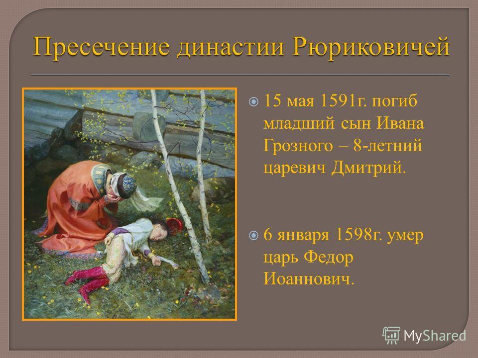 15 мая 1591г. погиб младший сын Ивана Грозного – 8-летний царевич Дмитрий. 6 января 1598г. умер царь Федор Иоаннович.