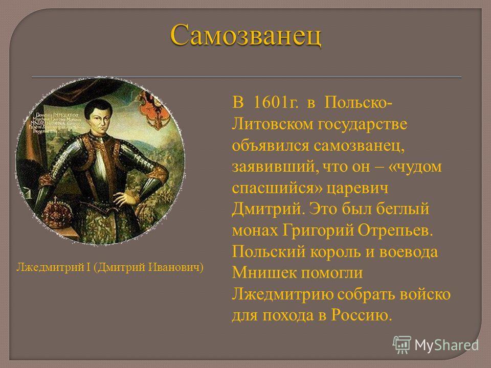 В 1601г. в Польско- Литовском государстве объявился самозванец, заявивший, что он – «чудом спасшийся» царевич Дмитрий. Это был беглый монах Григорий Отрепьев. Польский король и воевода Мнишек помогли Лжедмитрию собрать войско для похода в Россию. Лже