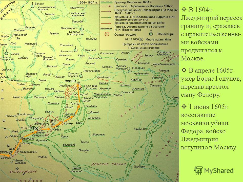 В 1604г. Лжедмитрий пересек границу и, сражаясь с правительственны- ми войсками продвигался к Москве. В апреле 1605г. умер Борис Годунов, передав престол сыну Федору. 1 июня 1605г. восставшие москвичи убили Федора, войско Лжедмитрия вступило в Москву