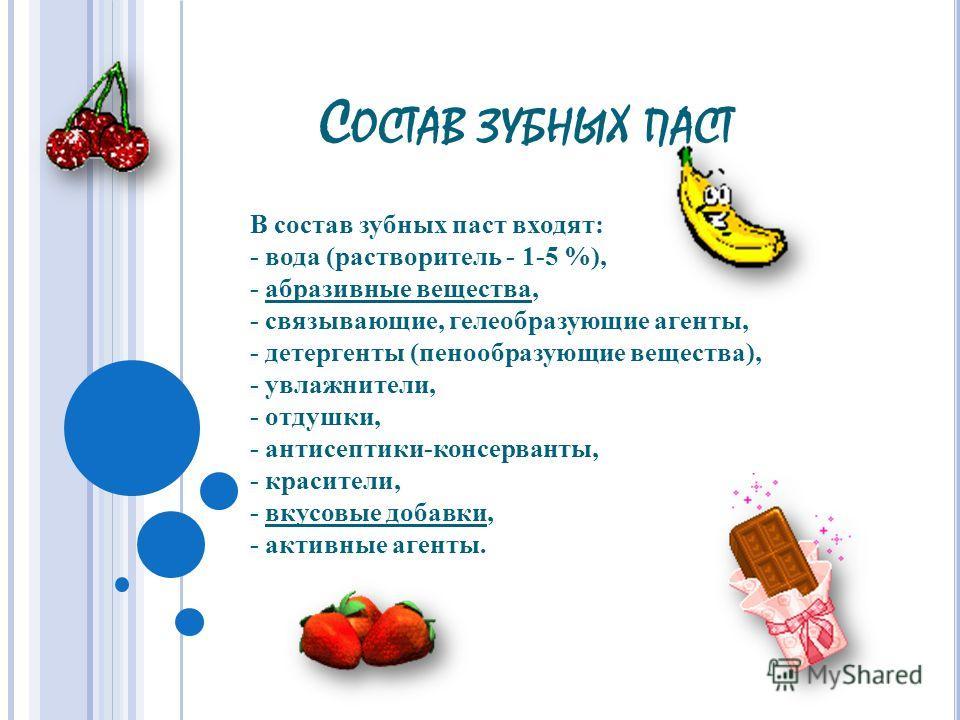 С ОСТАВ ЗУБНЫХ ПАСТ В состав зубных паст входят: - вода (растворитель - 1-5 %), - абразивные вещества, - связывающие, гелеобразующие агенты, - детергенты (пенообразующие вещества), - увлажнители, - отдушки, - антисептики-консерванты, - красители, - в