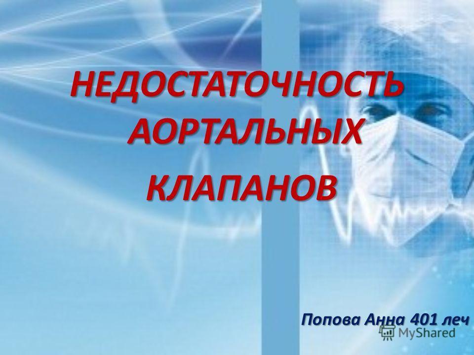 НЕДОСТАТОЧНОСТЬ АОРТАЛЬНЫХ КЛАПАНОВ КЛАПАНОВ Попова Анна 401 леч