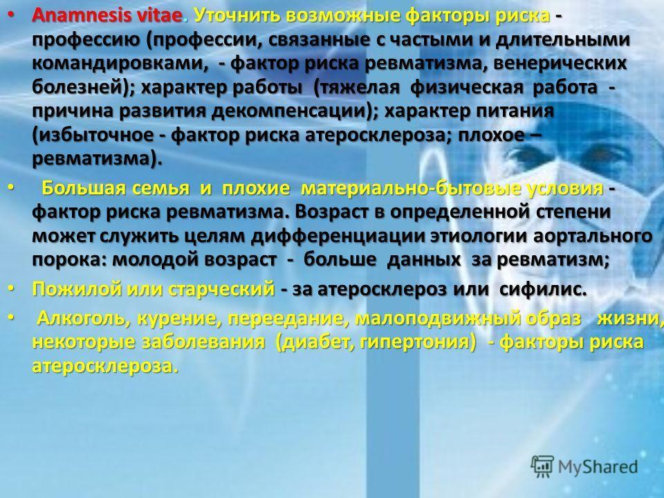 Anamnesis vitae. Уточнить возможные факторы риска - профессию (профессии, связанные с частыми и длительными командировками, - фактор риска ревматизма, венерических болезней); характер работы (тяжелая физическая работа - причина развития декомпенсации