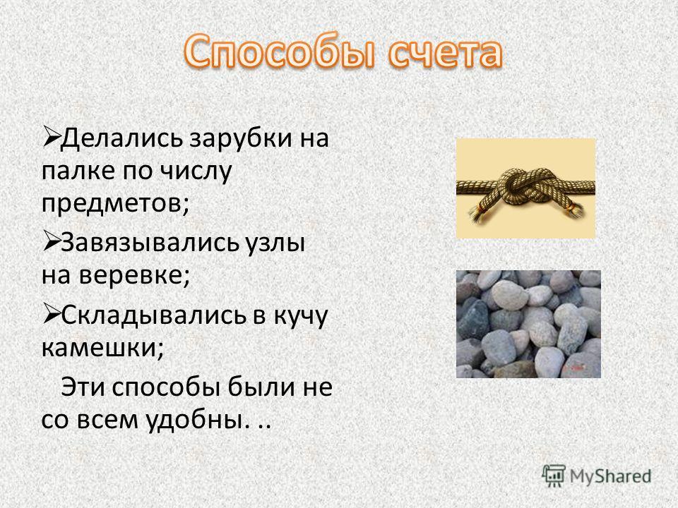 Делались зарубки на палке по числу предметов; Завязывались узлы на веревке; Складывались в кучу камешки; Эти способы были не со всем удобны...