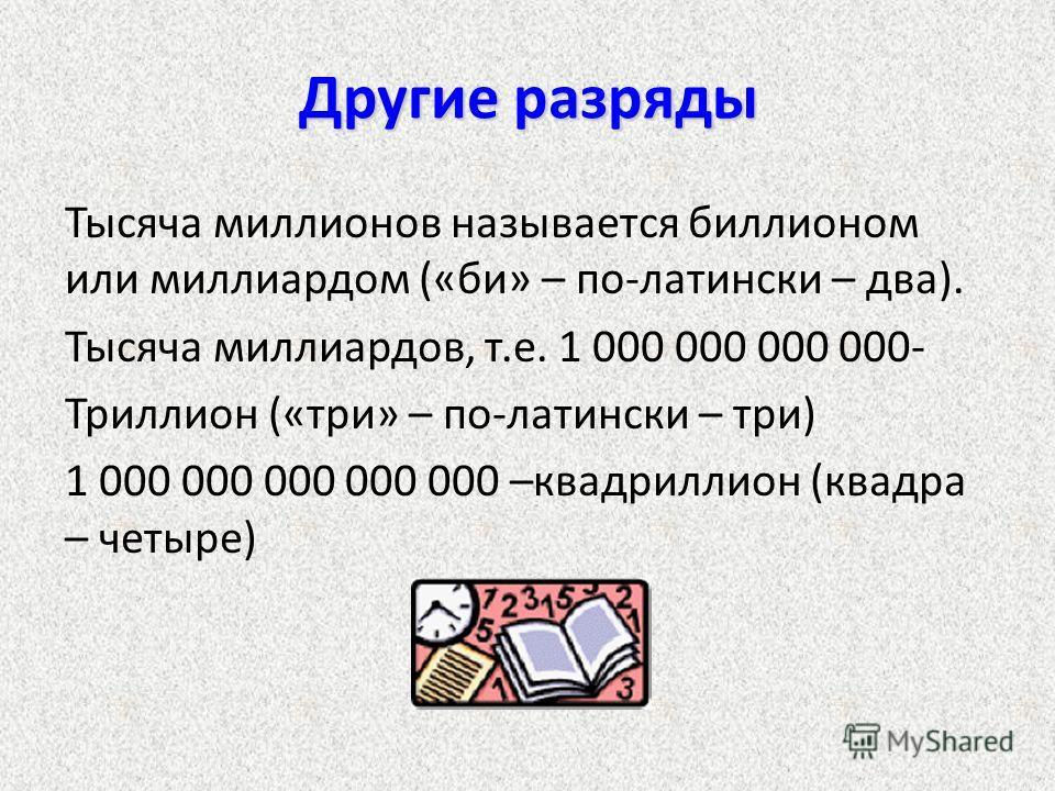 Другие разряды Тысяча миллионов называется биллионом или миллиардом («би» – по-латински – два). Тысяча миллиардов, т.е. 1 000 000 000 000- Триллион («три» – по-латински – три) 1 000 000 000 000 000 –квадриллион (квадра – четыре)