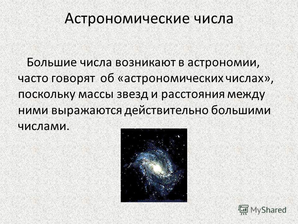 Астрономические числа Большие числа возникают в астрономии, часто говорят об «астрономических числах», поскольку массы звезд и расстояния между ними выражаются действительно большими числами.