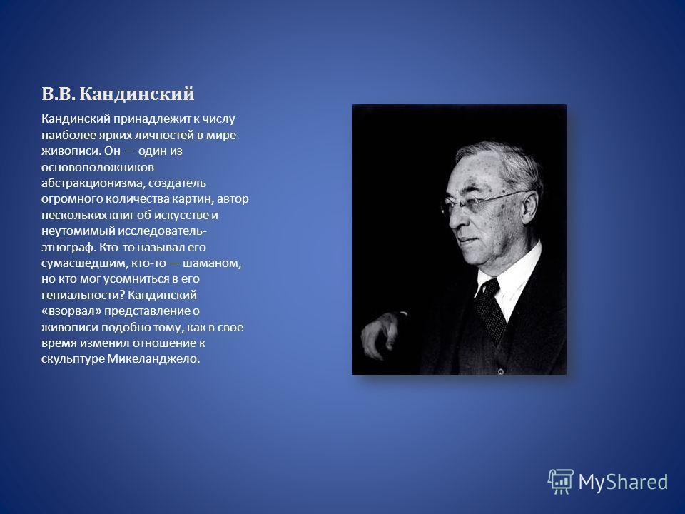 В.В. Кандинский Кандинский принадлежит к числу наиболее ярких личностей в мире живописи. Он один из основоположников абстракционизма, создатель огромного количества картин, автор нескольких книг об искусстве и неутомимый исследователь- этнограф. Кто-
