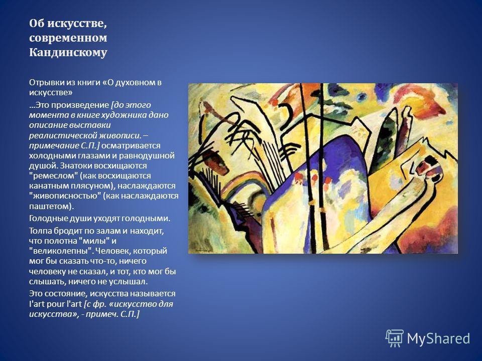 Об искусстве, современном Кандинскому Отрывки из книги «О духовном в искусстве» …Это произведение [до этого момента в книге художника дано описание выставки реалистической живописи. – примечание С.П.] осматривается холодными глазами и равнодушной душ