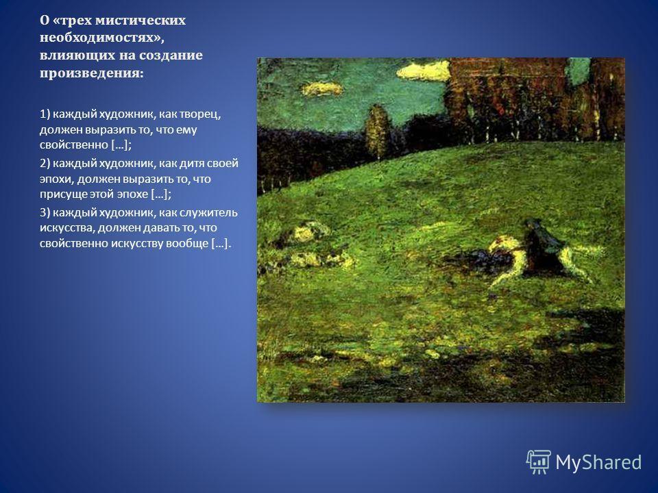 О «трех мистических необходимостях», влияющих на создание произведения: 1) каждый художник, как творец, должен выразить то, что ему свойственно […]; 2) каждый художник, как дитя своей эпохи, должен выразить то, что присуще этой эпохе […]; 3) каждый х