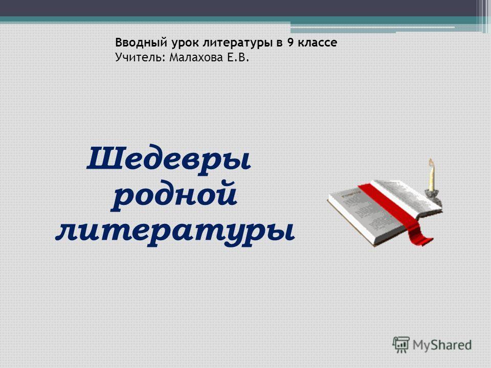 Вводный урок литературы в 9 классе Учитель: Малахова Е.В. Шедевры родной литературы