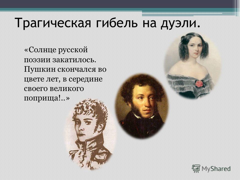 Трагическая гибель на дуэли. «Солнце русской поэзии закатилось. Пушкин скончался во цвете лет, в середине своего великого поприща!..»