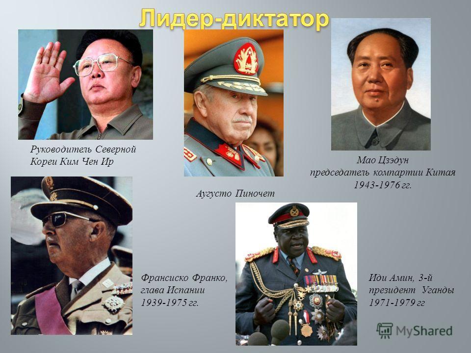 Руководитель Северной Кореи Ким Чен Ир Аугусто Пиночет Мао Цзэдун председатель компартии Китая 1943-1976 гг. Франсиско Франко, глава Испании 1939-1975 гг. Иди Амин, 3- й президент Уганды 1971-1979 гг