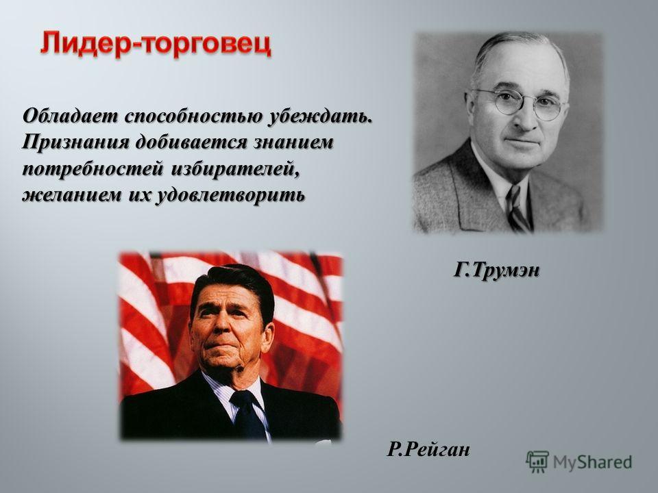 Обладает способностью убеждать. Признания добивается знанием потребностей избирателей, желанием их удовлетворить Г. Трумэн Р. Рейган