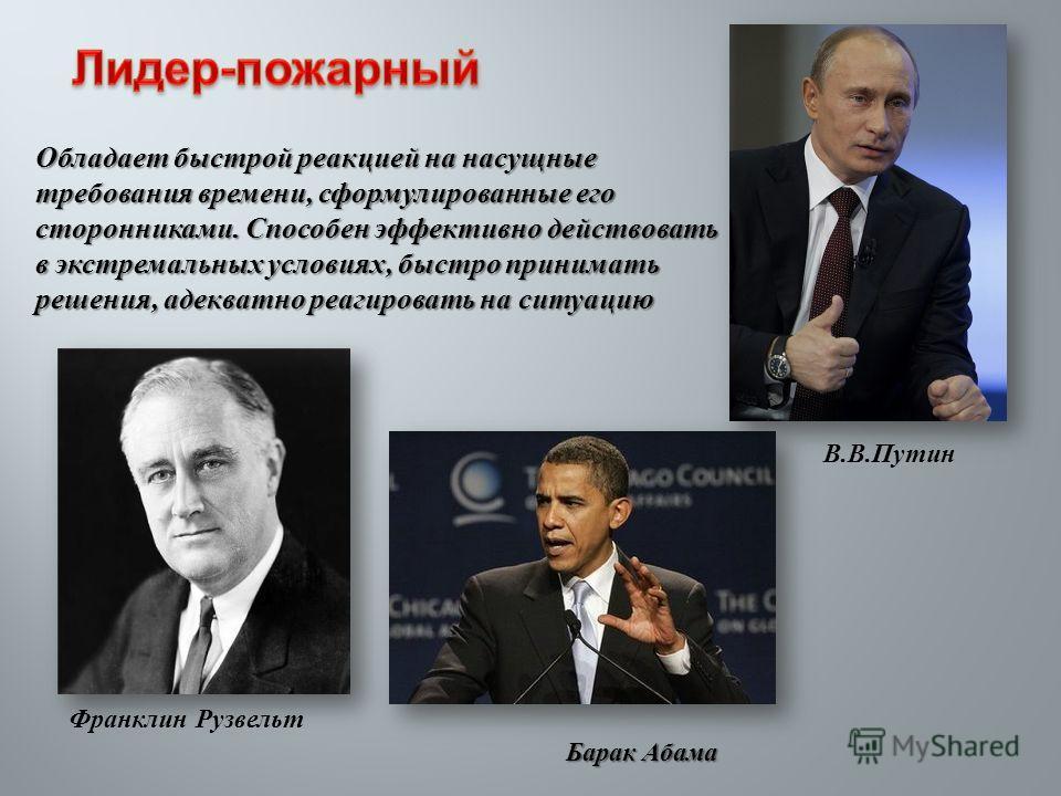 Обладает быстрой реакцией на насущные требования времени, сформулированные его сторонниками. Способен эффективно действовать в экстремальных условиях, быстро принимать решения, адекватно реагировать на ситуацию В. В. Путин Франклин Рузвельт Барак Аба