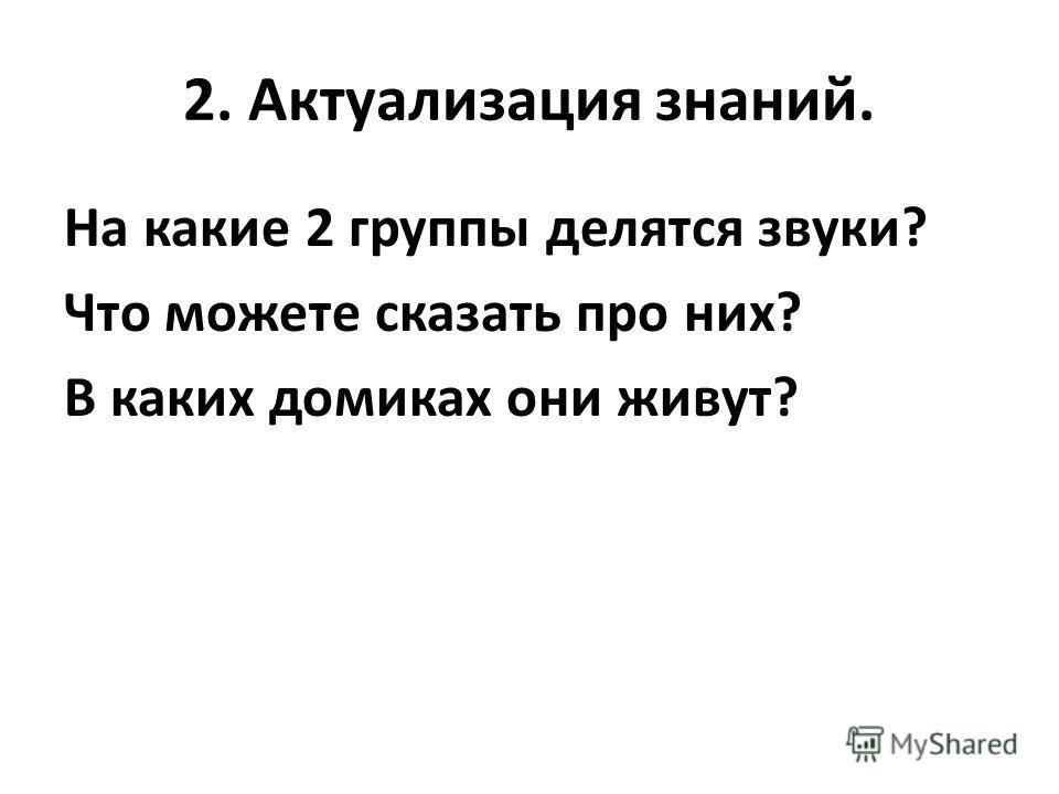 2. Актуализация знаний. На какие 2 группы делятся звуки? Что можете сказать про них? В каких домиках они живут?