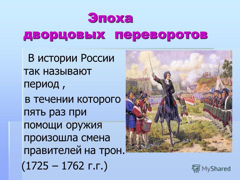 Эпоха дворцовых переворотов Эпоха дворцовых переворотов В истории России так называют период, в течении которого пять раз при помощи оружия произошла смена правителей на трон. (1725 – 1762 г.г.)