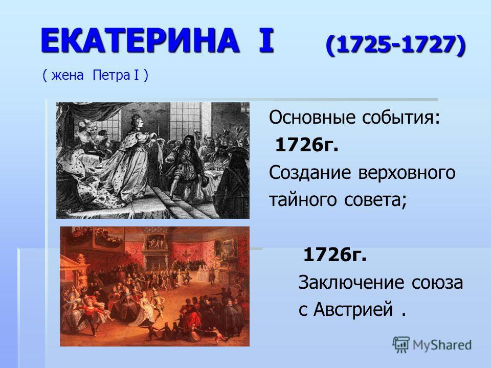 ЕКАТЕРИНА I (1725-1727) ЕКАТЕРИНА I (1725-1727) ( жена Петра I ) Основные события: 1726г. Создание верховного тайного совета; 1726г. Заключение союза с Австрией.