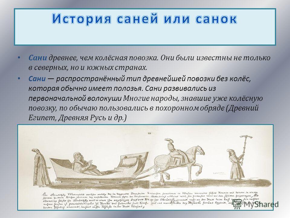 Сани древнее, чем колёсная повозка. Они были известны не только в северных, но и южных странах. Сани распространённый тип древнейшей повозки без колёс, которая обычно имеет полозья. Сани развивались из первоначальной волокуши Многие народы, знавшие у