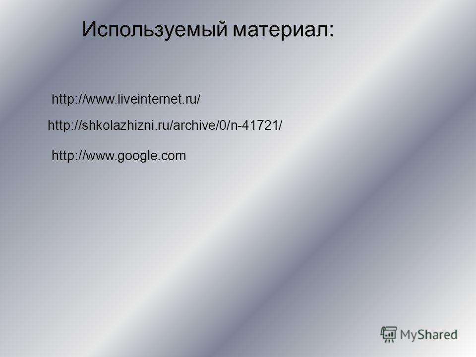 http://www.liveinternet.ru/ http://shkolazhizni.ru/archive/0/n-41721/ http://www.google.com Используемый материал: