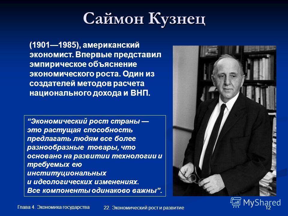Глава 4. Экономика государства 12 22. Экономический рост и развитие Саймон Кузнец (19011985), американский экономист. Впервые представил эмпирическое объяснение экономического роста. Один из создателей методов расчета национального дохода и ВНП. Экон