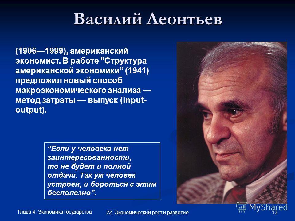 Глава 4. Экономика государства 13 22. Экономический рост и развитие Василий Леонтьев (19061999), американский экономист. В работе