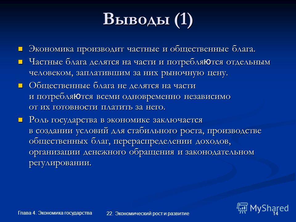Глава 4. Экономика государства 14 22. Экономический рост и развитие Выводы (1) Экономика производит частные и общественные блага. Экономика производит частные и общественные блага. Частные блага делятся на части и потребля ю тся отдельным человеком,